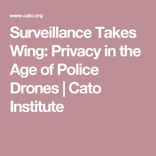 Surveillance Takes Wing: Privacy in the Age of Police Drones | Cato Institute