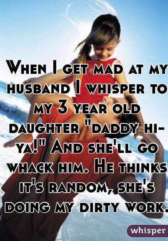 """When I get mad at my husband I whisper to my 3 year old daughter """"daddy hi-ya!"""" And she'll go whack him. He thinks it's random, she's doing my dirty work.:"""