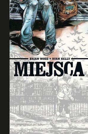 """Brian Wood, Ryan Kelly, """"Miejsca"""", przeł. Grzegorz Ciecieląg, Prószyński i S-ka, Warszawa 2016.  374 strony"""