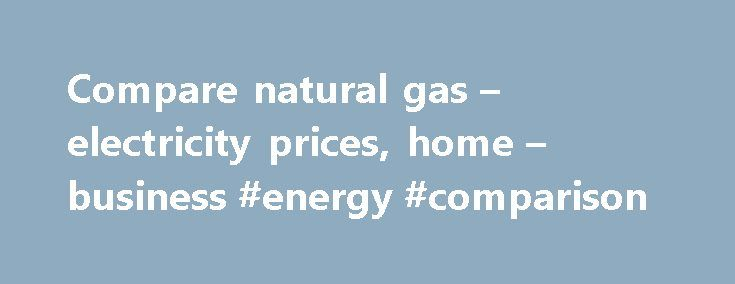 Compare natural gas – electricity prices, home – business #energy #comparison http://energy.remmont.com/compare-natural-gas-electricity-prices-home-business-energy-comparison-2/  #energy comparison # Providing natural gas and electricity price comparisons since 1998. Compare gas and electricity prices to save money. The difference between the lowest and highest price available in […]