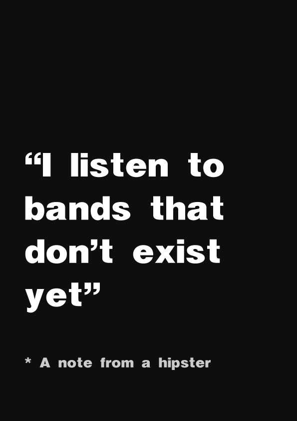 I wouldn't say I'm a hipster, but I get this. It irks me when a band becomes popular and I see a lot of posers that like them to be mainstream.