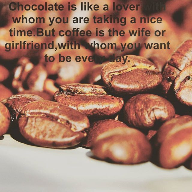 Chocolate is like a lover with whom you are taking a nice time. But coffee is the wife or girlfriend, with whom you want to be every day.  #coffee #chocolate #love #wife #girlfriend #piece #nice