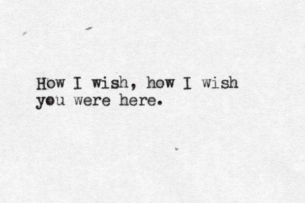"How I wish, how I wish you were here - ""Wish You Were Here"" - Pink Floyd"