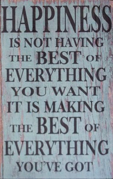 """One of my favorite quotes: """"The happiest people don't have the best of everything, they make the most of everything that comes their way"""""""