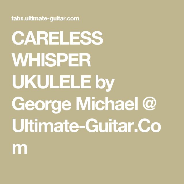 CARELESS WHISPER UKULELE by George Michael @ Ultimate-Guitar.Com