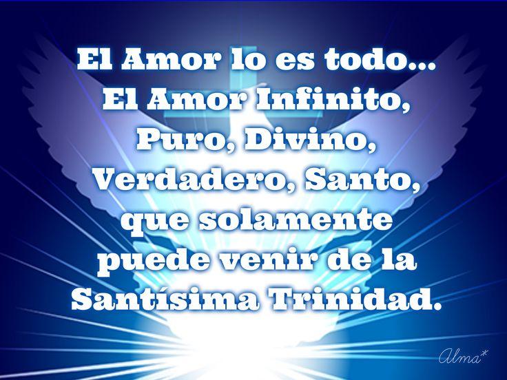 El Amor lo es todo... El Amor Infinito, Puro, Divino, Verdadero, Santo, que solamente puede venir de la Santísima Trinidad.