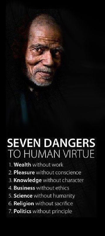 Seven Dangers to Human Virtue: Wealth without work, pleasure without conscience, knowledge without character, business without ethics, science without humanity, religion without sacrifice, politics without principle.