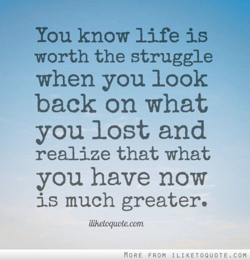 Inspirational Quotes About Life And Struggles: You Know Life Is Worth The Struggle When You Look Back On