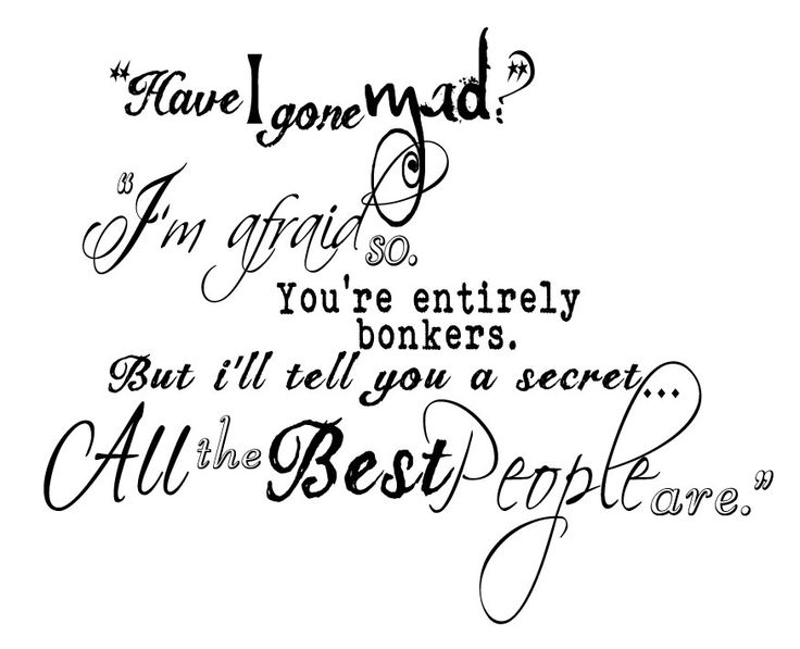I really like this quote. Every time i read it i hear Johnny Depp's voice. #Alice in wonderland. Have I gone mad? tattoo idea