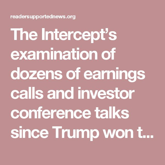 The Intercept's examination of dozens of earnings calls and investor conference talks since Trump won the presidential election finds that many executives are telling analysts at large banks that they are eager to take the money to increase dividends and stock buybacks as well as snap up competitors. They demonstrate considerably less if any enthusiasm for going on a domestic hiring spree. Read more...