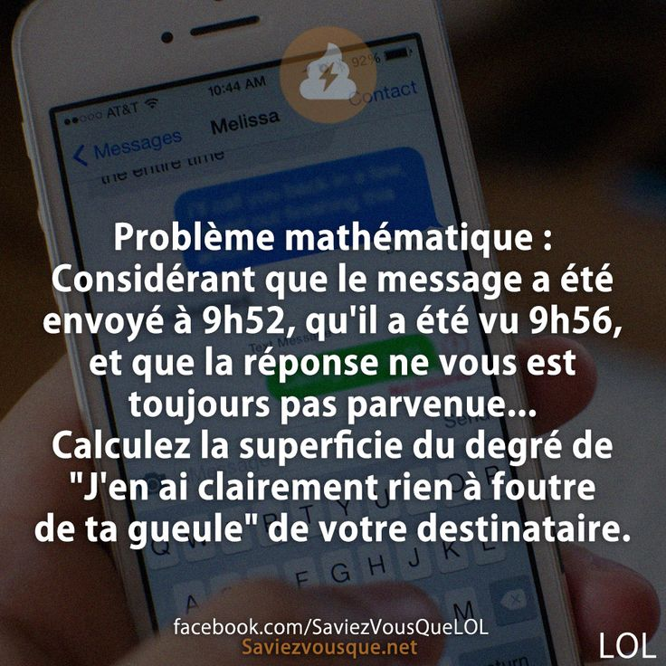 """Problème mathématique : Considérant que le message a été envoyé à 9h52, qu'il a été vu 9h56, et que la réponse ne vous est toujours pas parvenue… Calculez la superficie du degré de """"J'en ai clairement rien à foutre de ta gueule"""" de votre destinataire.   Saviez-vous que ?"""
