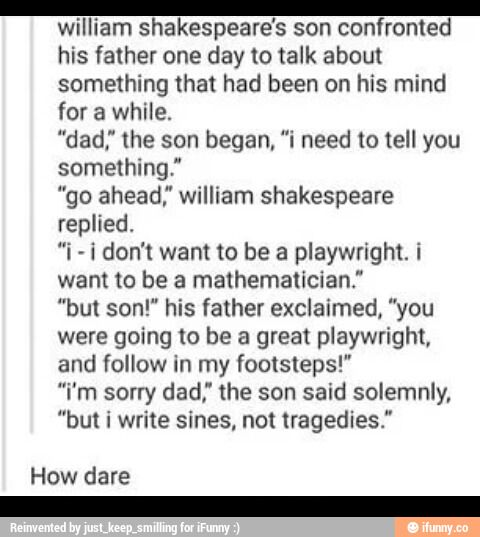 "I GET IT. BECAUSE SHAKESPEARE ALWAYS WROTE TRAGIC STORIES AND HIS SON CANT WRITE SONITS LIKE HIS SON IS WRITING ""SINS"""