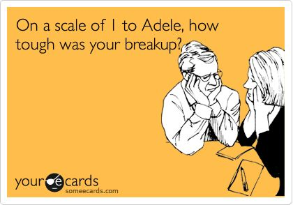 On a scale of 1 to Adele, how tough was your breakup?: Ecards