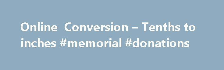 Online Conversion – Tenths to inches #memorial #donations http://donate.nef2.com/online-conversion-tenths-to-inches-memorial-donations/  #donate hair 6 inches # Welcome to OnlineConversion.com Tenths to inches You do not have JavaScript enabled. The conversions on this site require the use of JavaScript so please enable before continuing. For assistance in enabling JavaScript, please contact the webmaster. Tenths to inches by kbell on 08/05/05 at 15:53:21 I need to find a way to convert…