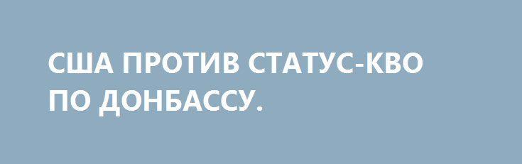 США ПРОТИВ СТАТУС-КВО ПО ДОНБАССУ. http://rusdozor.ru/2017/07/10/ssha-protiv-status-kvo-po-donbassu/  Практическую реализацию договоренностей между Дональдом Трампом и Владимиром Путиным американцы начали с Украины. В эту страну прилетел госсекретарь Рекс Тиллерсон и представил новое действующее лицо в диалоге США с Россией – спецпредставителя госдепа Курта Волкера, который будет курировать контакты с ...