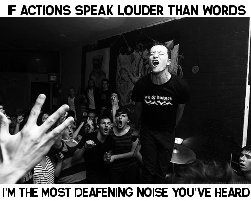 If actions speak louder than words, I'm the most deafening noise you've heard