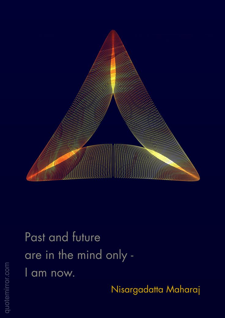 Past and future are in the mind only - I am now. –Nisargadatta Maharaj #future #now #past http://quotemirror.com/s/pir84