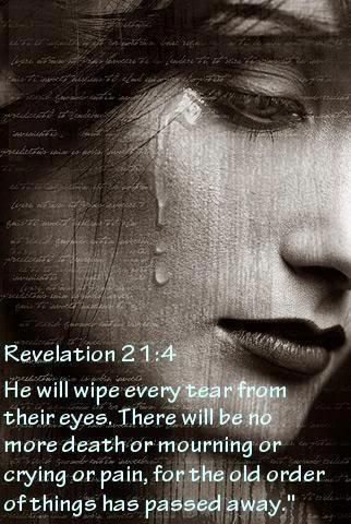 """Revelation 21:4 He will wipe every tear from their eyes, and there will be no more death or sorrow or crying or pain. All these things are gone forever."""""""