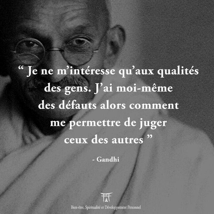 """""""Je ne m'intéresse qu'aux qualités des gens. J'ai moi-même des défauts alors comment me permettre de juger ceux des autres."""" Gandhi"""