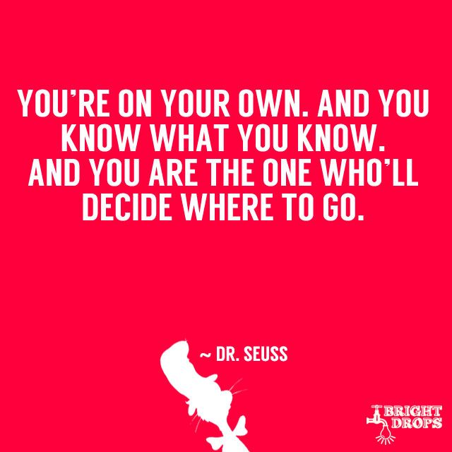 """You're on your own. And you know what you know. And you are the one who'll decide where to go."" ~ Dr. Seuss"