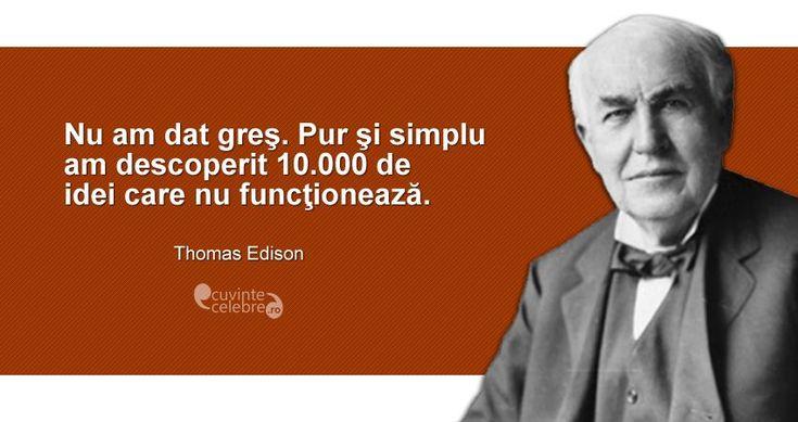"""""""Nu am dat greş. Pur şi simplu am descoperit 10.000 de idei care nu funcţionează."""" Thomas Edison"""
