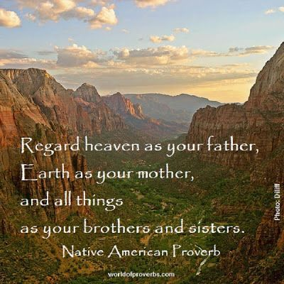 Regard heaven as your father, Earth as your mother, and all things.....  - native american proverb