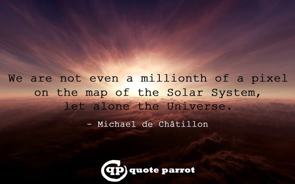 We are not even a millionth of a pixel on the map of the Solar System, let alone the Universe. - Michael de Châtillon