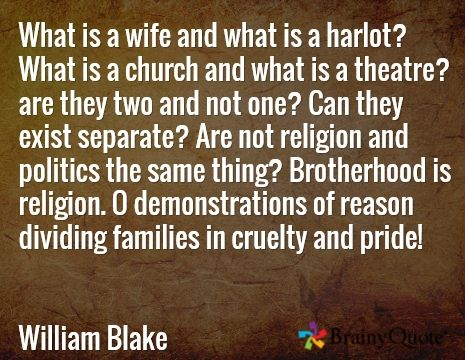 What is a wife and what is a harlot? What is a church and what is a theatre? are they two and not one? Can they exist separate? Are not religion and politics the same thing? Brotherhood is religion. O demonstrations of reason dividing families in cruelty and pride!   William Blake