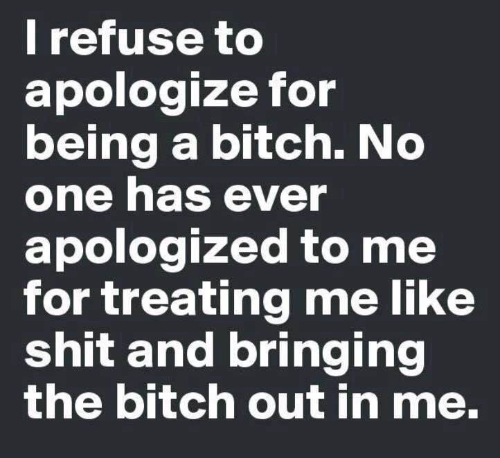 I refuse to apologize for being a bitch. No one has ever apologized to me for treating me like shit and bringing the bitch out in me.