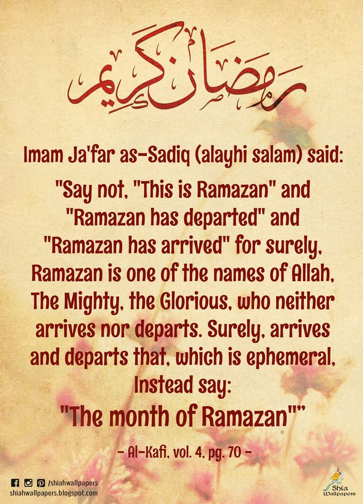 "Imam Ja'far as-Sadiq (alayhi salam) said: ""Say not, ""This is Ramazan"" and ""Ramazan has departed"" and ""Ramazan has arrived"" for surely, Ramazan is one of the names of Allah, The Mighty, the Glorious, who neither arrives nor departs. Surely, arrives and departs that, which is ephemeral, Instead say: ""The month of Ramazan""""  - Al-Kafi, vol. 4, pg. 70 -"