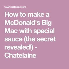 How to make a McDonald's Big Mac with special sauce (the secret revealed!) - Chatelaine