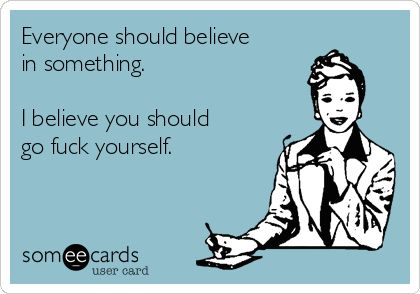 Everyone should believe in something. I believe you should go fuck yourself.