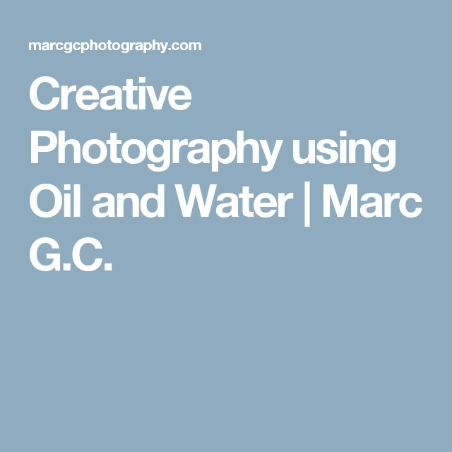 Creative Photography using Oil and Water | Marc G.C.