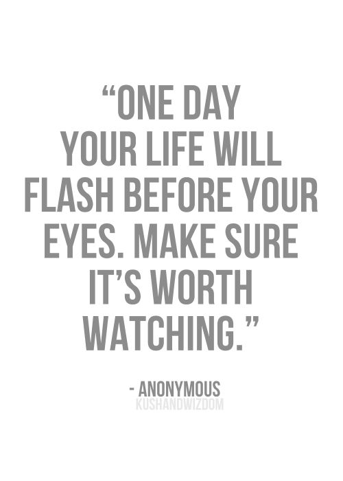 one day your life will flash before you eyes.. make sure it's worth watching..
