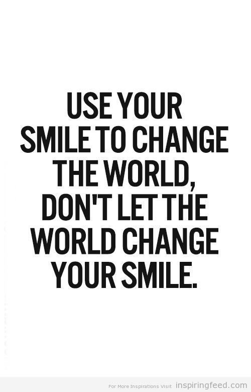 Use your smile to change the world. Don't let the world change your smile. #wisdom