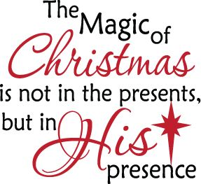 The Magic of Christmas is not in the presents, but in His presence.  True meaning of Christmas.  For there is born to you this day in the city of David  a Savior,  who is Christ the Lord. (Luke 2:11 NKJV). Great Christmas FB profile pic or status.