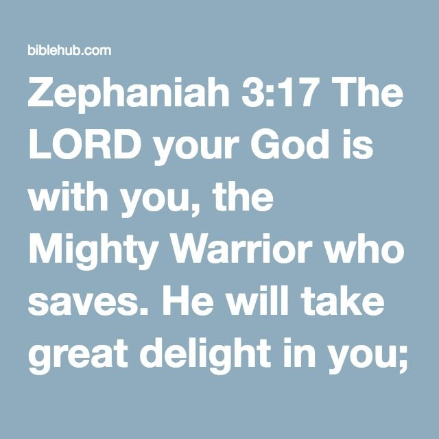 """Zephaniah 3:17 The LORD your God is with you, the Mighty Warrior who saves. He will take great delight in you; in his love he will no longer rebuke you, but will rejoice over you with singing."""""""
