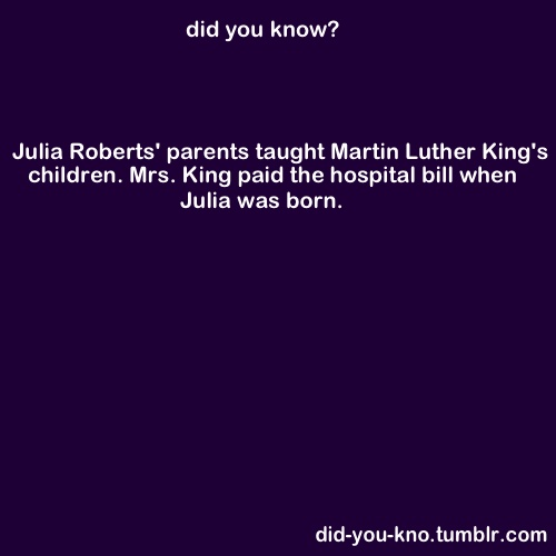 Julia Roberts's parents taught Martin Luther King's children. Mrs. King paid the hospital bill when Julia was born