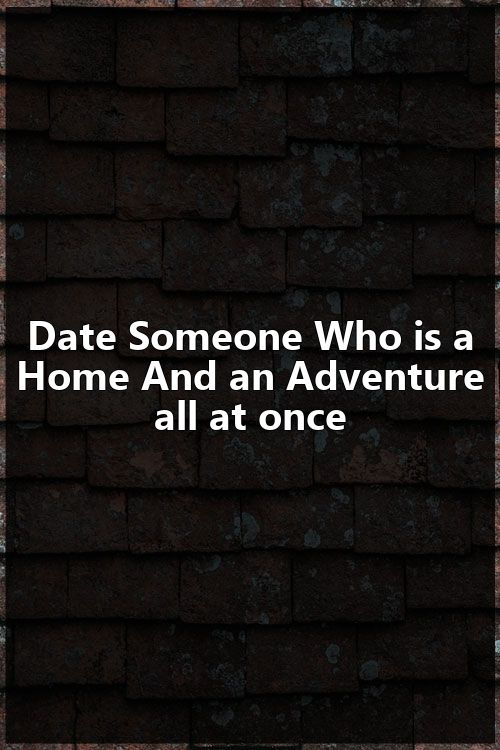 Date Someone Who is a Home And an Adventure all at once