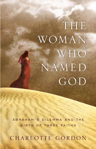 The Woman Who Named God: Abraham's Dilemma and the Birth of Three Faiths by [Gordon, Charlotte]