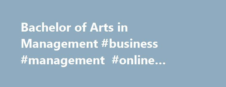 Bachelor of Arts in Management #business #management #online #degree #programs http://ireland.remmont.com/bachelor-of-arts-in-management-business-management-online-degree-programs/  # Online Bachelor of Arts (BA) in Management Degree Two Unique Management Concentrations Available As a student in the program, you will have the opportunity to select from two concentrations — Marketing or Human Resources Management. You will then explore your chosen area of concentration in more depth and gain…