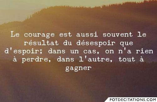 Le courage est aussi souvent le résultat du désespoir que d'espoir