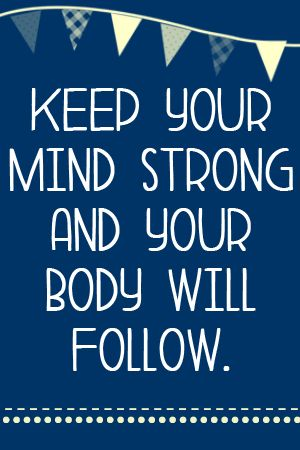 Keep your mind strong and your body will follow...or hopefully not let