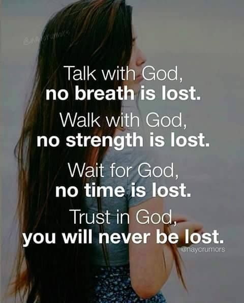 Talk with God, no breath is lost. Walk with God, no strength is lost. Wait for God, no time is lost. Trust in God, you will never be lost.