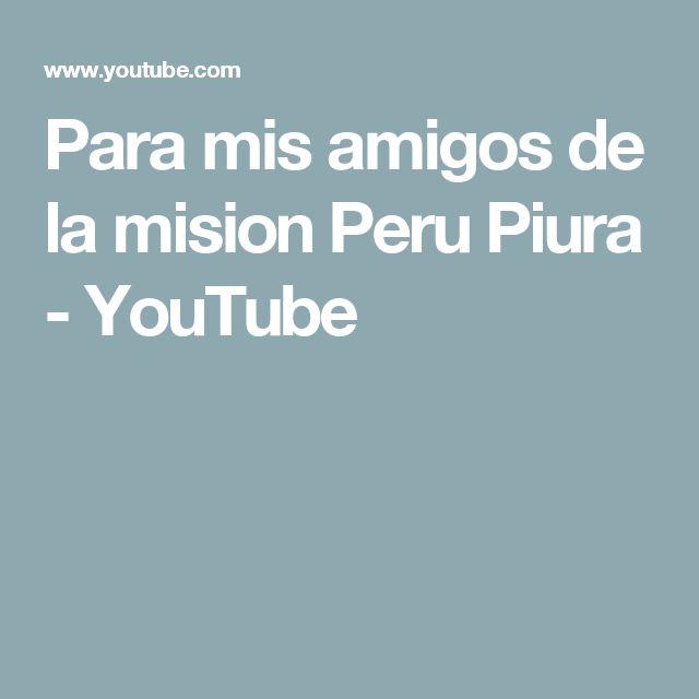 Para mis amigos de la mision Peru Piura - YouTube