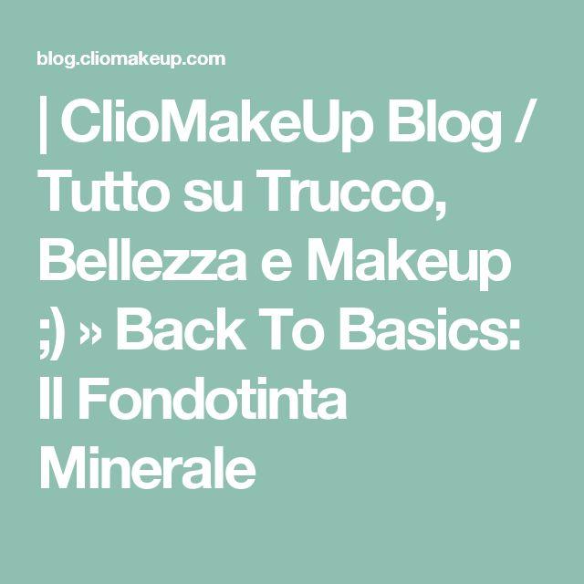 | ClioMakeUp Blog / Tutto su Trucco, Bellezza e Makeup ;) » Back To Basics: Il Fondotinta Minerale