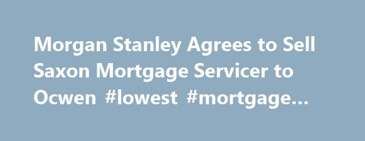Morgan Stanley Agrees to Sell Saxon Mortgage Servicer to Ocwen #lowest #mortgage #rate http://mortgage.remmont.com/morgan-stanley-agrees-to-sell-saxon-mortgage-servicer-to-ocwen-lowest-mortgage-rate/  #saxon mortgage # Morgan Stanley Agrees to Sell Saxon Mortgage Servicer to Ocwen Morgan Stanley, the sixth-largest U.S. bank by assets, will sell its Saxon unit to Ocwen Financial Corp. exiting the mortgage-servicing business it bought before the housing market collapsed. Ocwen agreed to pay a…
