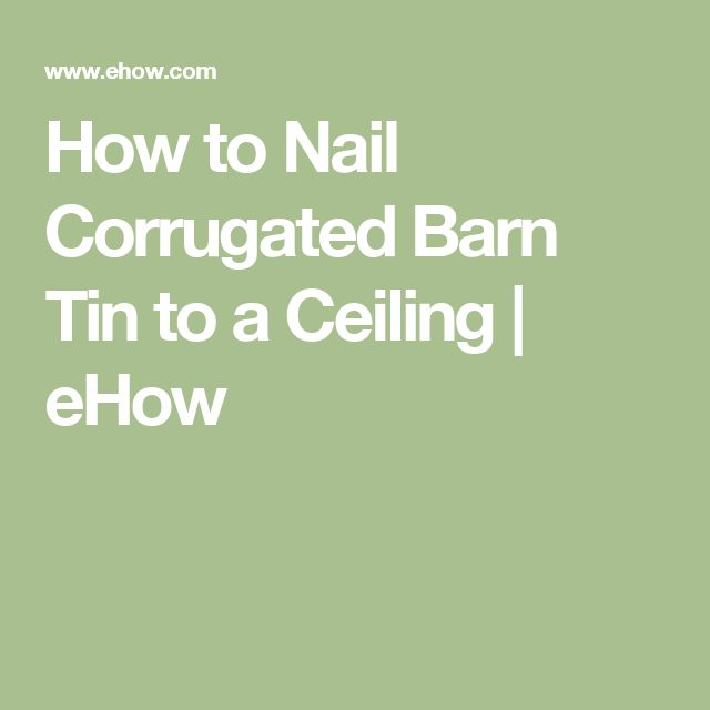How to Nail Corrugated Barn Tin to a Ceiling | eHow