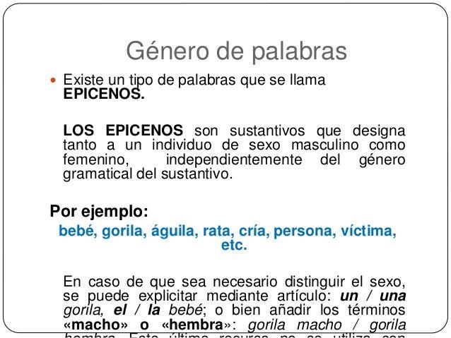 Género de palabras  Existe un tipo de palabras que se llama EPICENOS. LOS EPICENOS son sustantivos que designa tanto a un...