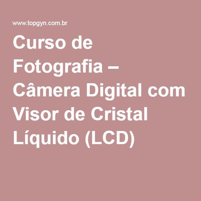 Curso de Fotografia – Câmera Digital com Visor de Cristal Líquido (LCD)